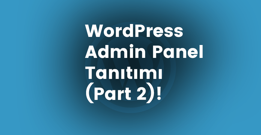 WordPress Admin Panel Tanıtımı (Part 2)!